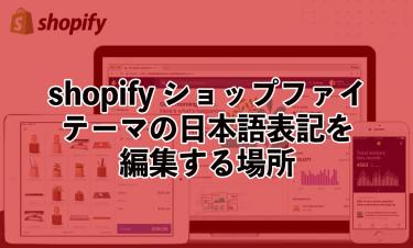 細かい所を編集したい!【shopify ショップファイ】テーマの日本語表記を編集する場所