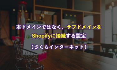 【Shopify】本ドメインではなく、サブドメインをShopifyに接続する設定【さくらインターネット】